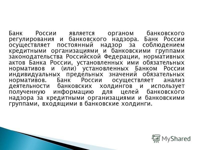 Банк России является органом банковского регулирования и банковского надзора. Банк России осуществляет постоянный надзор за соблюдением кредитными организациями и банковскими группами законодательства Российской Федерации, нормативных актов Банка Рос
