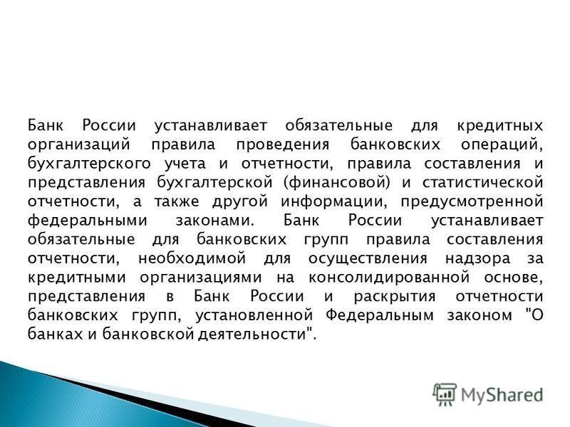Банк России устанавливает обязательные для кредитных организаций правила проведения банковских операций, бухгалтерского учета и отчетности, правила составления и представления бухгалтерской (финансовой) и статистической отчетности, а также другой инф