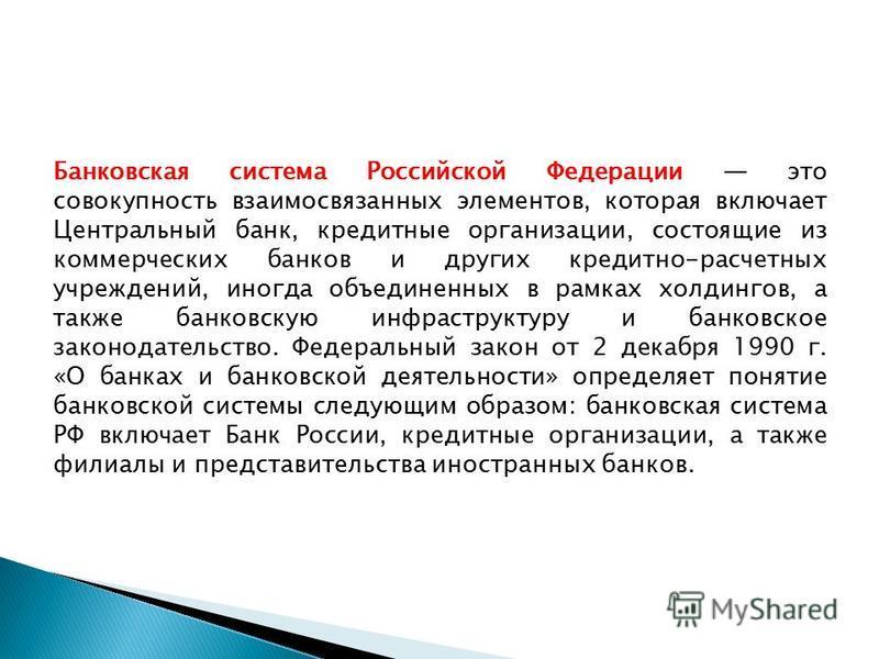 Банковская система Российской Федерации это совокупность взаимосвязанных элементов, которая включает Центральный банк, кредитные организации, состоящие из коммерческих банков и других кредитно-расчетных учреждений, иногда объединенных в рамках холдин