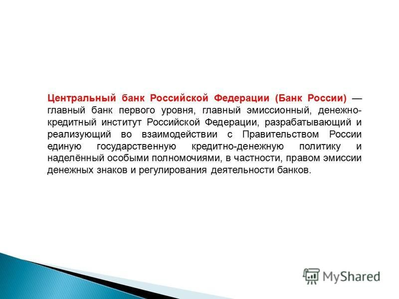 Центральный банк Российской Федерации (Банк России) главный банк первого уровня, главный эмиссионный, денежно- кредитный институт Российской Федерации, разрабатывающий и реализующий во взаимодействии с Правительством России единую государственную кре
