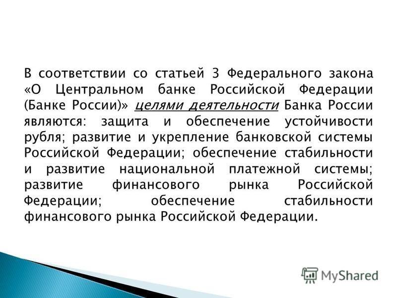 В соответствии со статьей 3 Федерального закона «О Центральном банке Российской Федерации (Банке России)» целями деятельности Банка России являются: защита и обеспечение устойчивости рубля; развитие и укрепление банковской системы Российской Федераци