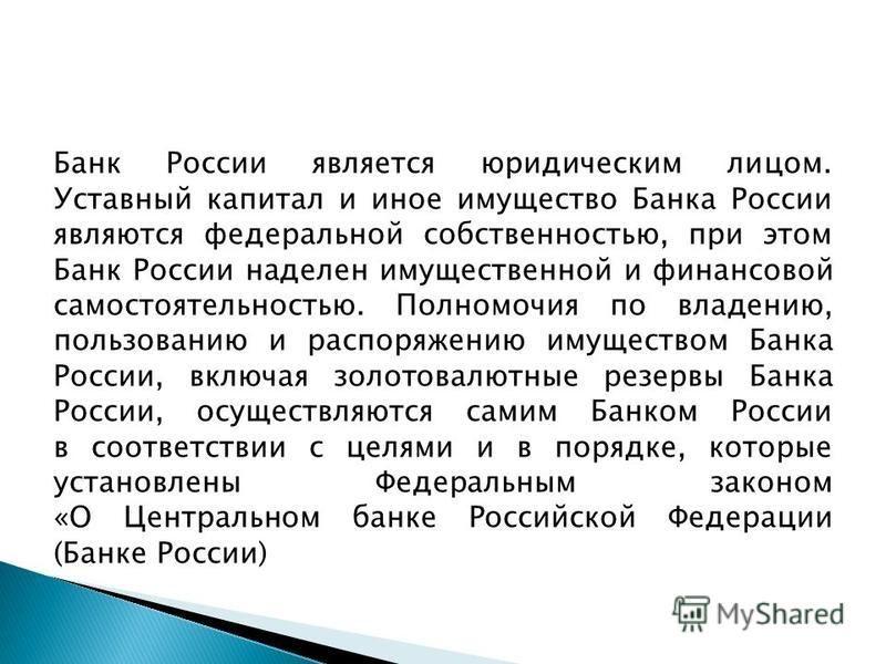 Банк России является юридическим лицом. Уставный капитал и иное имущество Банка России являются федеральной собственностью, при этом Банк России наделен имущественной и финансовой самостоятельностью. Полномочия по владению, пользованию и распоряжению