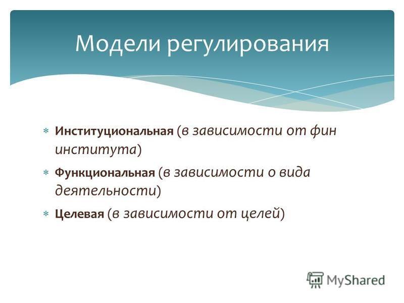 Институциональная ( в зависимости от фин института ) Функциональная ( в зависимости о вида деятельности ) Целевая ( в зависимости от целей ) Модели регулирования
