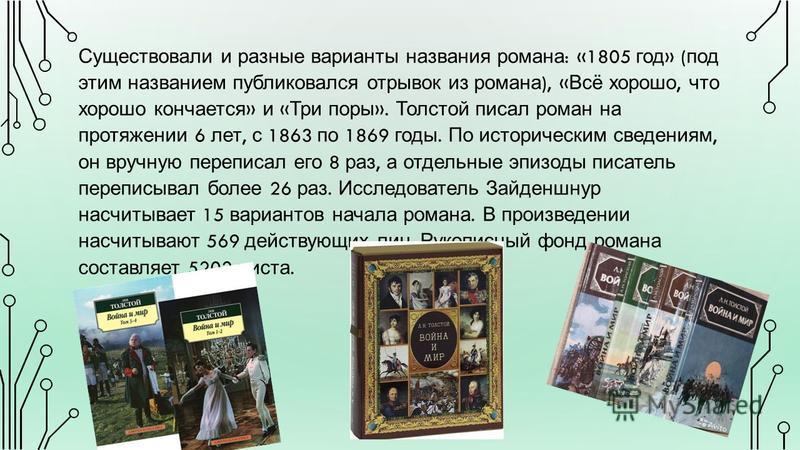 Существовали и разные варианты названия романа : «1805 год » ( под этим названием публиковался отрывок из романа ), « Всё хорошо, что хорошо кончается » и « Три поры ». Толстой писал роман на протяжении 6 лет, с 1863 по 1869 годы. По историческим све
