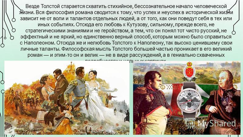 Везде Толстой старается схватить стихийное, бессознательное начало человеческой жизни. Вся философия романа сводится к тому, что успех и неуспех в исторической жизни зависит не от воли и талантов отдельных людей, а от того, как они поведут себя в тех