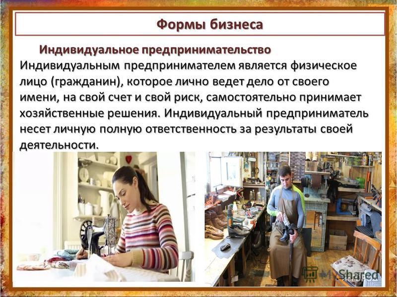 Индивидуальное предпринимательство Индивидуальным предпринимателем является физическое лицо (гражданин), которое лично ведет дело от своего имени, на свой счет и свой риск, самостоятельно принимает хозяйственные решения. Индивидуальный предпринимател