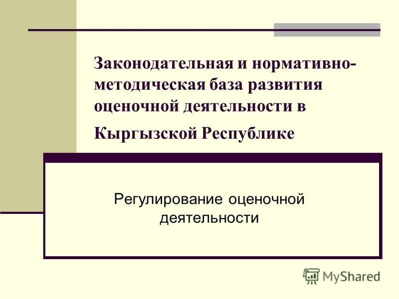 Законодательная и нормативно- методическая база развития оценочной деятельности в Кыргызской Республике Регулирование оценочной деятельности