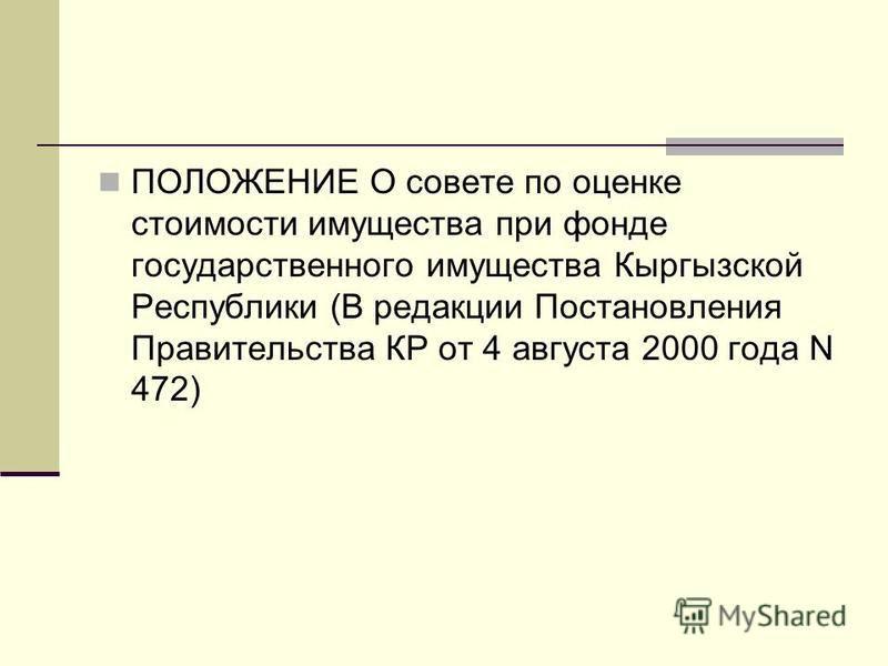ПОЛОЖЕНИЕ О совете по оценке стоимости имущества при фонде государственного имущества Кыргызской Республики (В редакции Постановления Правительства КР от 4 августа 2000 года N 472)