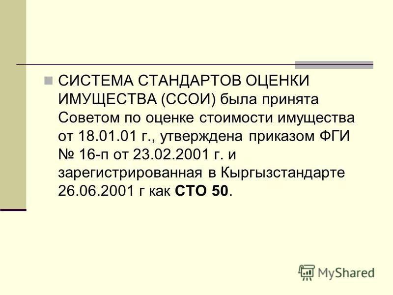 СИСТЕМА СТАНДАРТОВ ОЦЕНКИ ИМУЩЕСТВА (ССОИ) была принята Советом по оценке стоимости имущества от 18.01.01 г., утверждена приказом ФГИ 16-п от 23.02.2001 г. и зарегистрированная в Кыргызстандарте 26.06.2001 г как СТО 50.