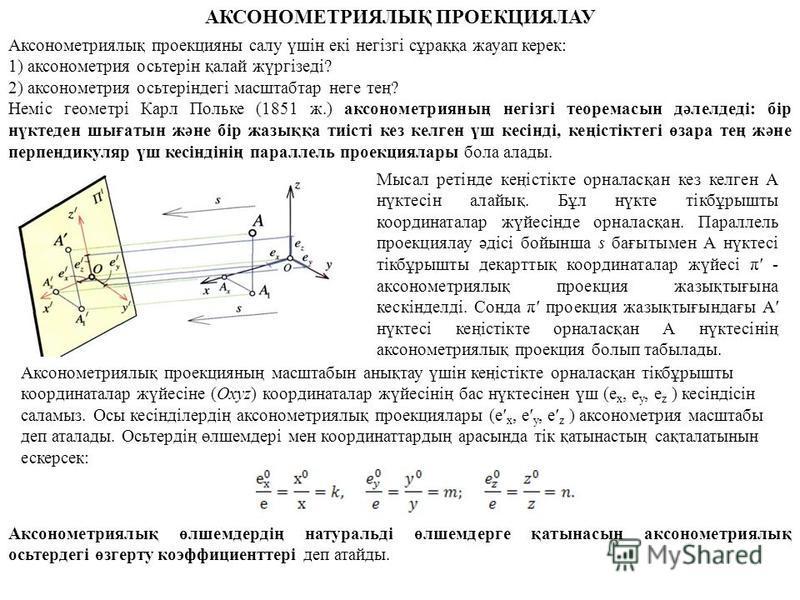 АКСОНОМЕТРИЯЛЫҚ ПРОЕКЦИЯЛАУ Аксонометриялық проекцияны салу үшін екі негізгі сұраққа жауап керек: 1) аксонометрия осьтерін қалай жүргізеді? 2) аксонометрия осьтеріндегі масштабтар неге тең? Неміс геометрі Карл Польке (1851 ж.) аксонометрияның негізгі