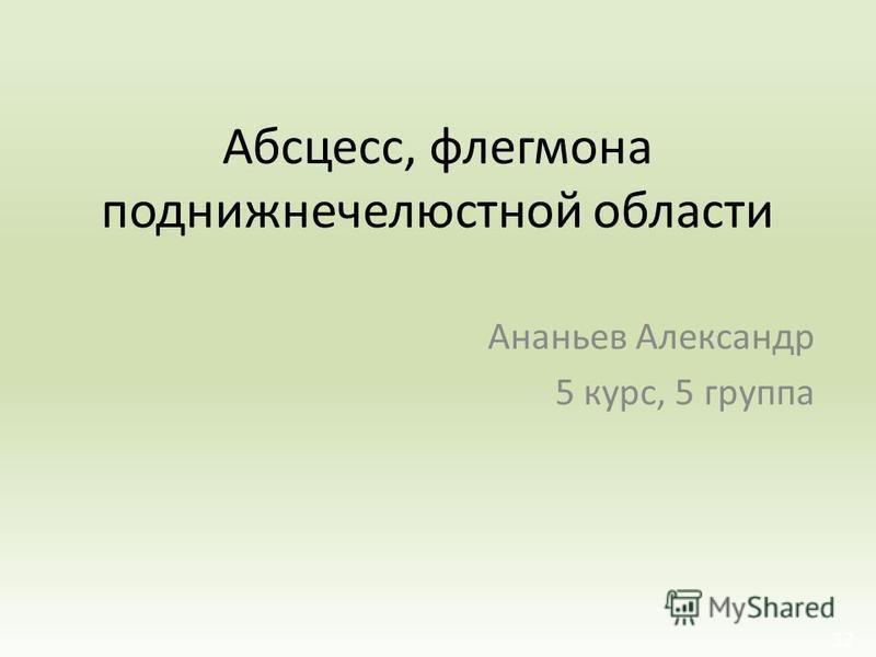 Абсцесс, флегмона поднижнечелюстноййй области Ананьев Александр 5 курс, 5 группа 12