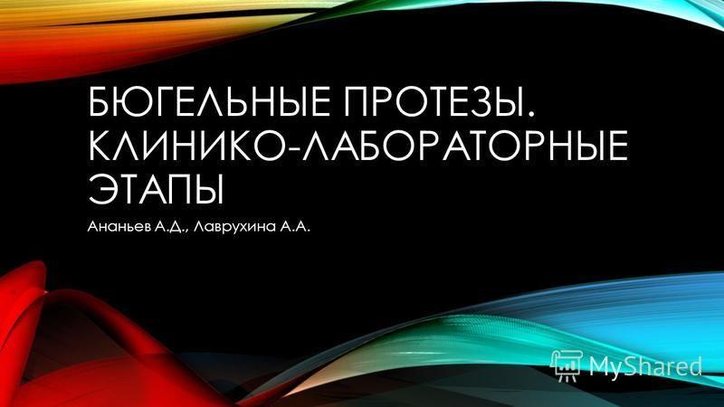 БЮГЕЛЬНЫЕ ПРОТЕЗЫ. КЛИНИКО-ЛАБОРАТОРНЫЕ ЭТАПЫ Ананьев А.Д., Лаврухина А.А.