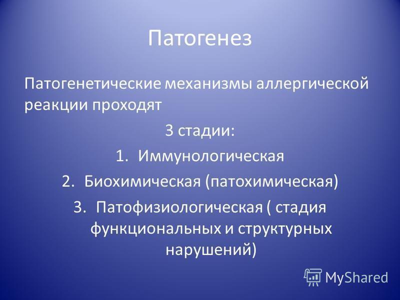 Патогенез Патогенетические механизмы аллергической реакции проходят 3 стадии: 1. Иммунологическая 2. Биохимическая (патохимическая) 3. Патофизиологическая ( стадия функциональных и структурных нарушений)