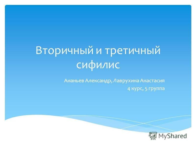 Вторичный и третичный сифилис Ананьев Александр, Лаврухина Анастасия 4 курс, 5 группа