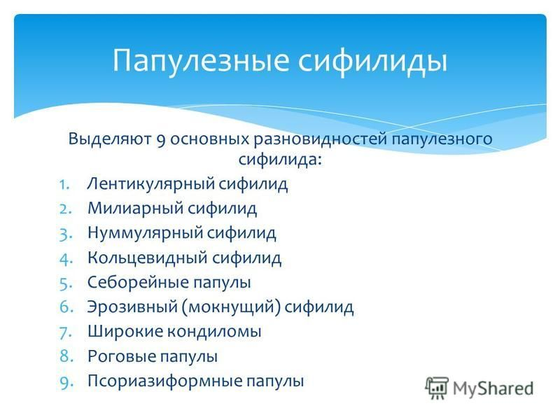 Выделяют 9 основных разновидностей папулезного сифилиса: 1. Лентикулярный сифилид 2. Милиарный сифилид 3. Нуммулярный сифилид 4. Кольцевидный сифилид 5. Себорейные папулы 6. Эрозивный (мокнущий) сифилид 7. Широкие кондиломы 8. Роговые папулы 9. Псори