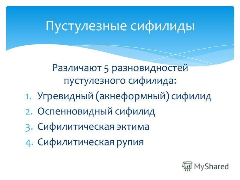 Различают 5 разновидностей пустулезного сифилиса: 1. Угревидный (акнеформный) сифилид 2. Оспенновидный сифилид 3. Сифилитическая эктима 4. Сифилитическая рупия Пустулезные сифилиды