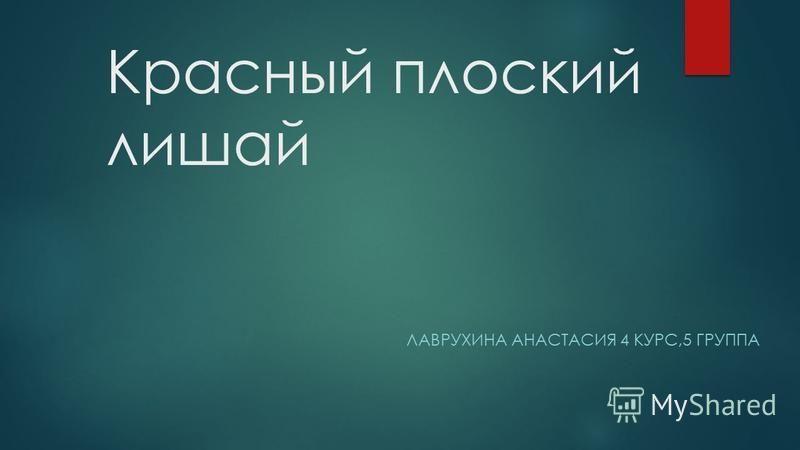 Красный плоский лишай ЛАВРУХИНА АНАСТАСИЯ 4 КУРС,5 ГРУППА