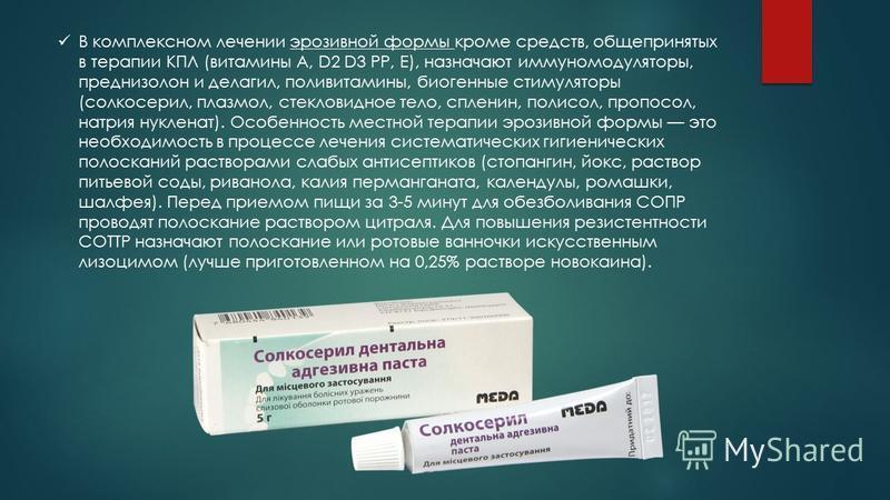 В комплексном лечении эрозивной формы кроме средств, общепринятых в терапии КПЛ (витамины A, D2 D3 РР, Е), назначают иммуномодуляторы, преднизолон и делагил, поливитамины, биогенные стимуляторы (солкосерил, плазмол, стекловидное тело, спленин, полисо