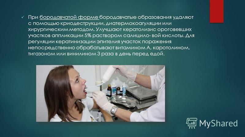 При бородавчатой форме бородавчатые образования удаляют с помощью криодеструкции, диатермокоагуляции или хирургическим методом. Улучшают кератолизис ороговевших участков аппликации 5% раствором салицило- вой кислоты. Для регуляции кератинизации эпите