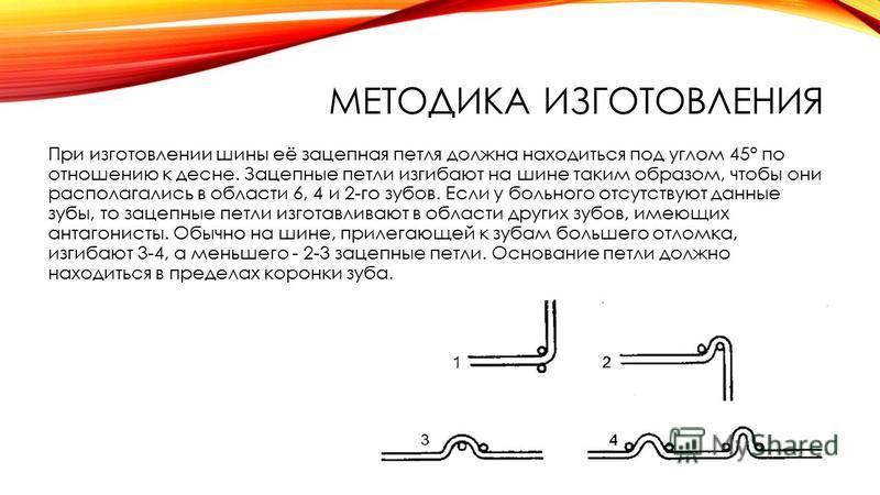 МЕТОДИКА ИЗГОТОВЛЕНИЯ При изготовлении шины её зацепная петля должна находиться под углом 45° по отношению к десне. Зацепные петли изгибают на шине таким образом, чтобы они располагались в области 6, 4 и 2-го зубов. Если у больного отсутствуют данные