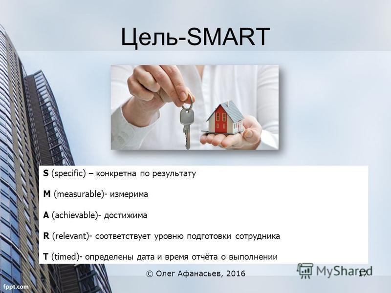 Цель-SMART © Олег Афанасьев, 201617 S (specific) – конкретна по результату M (measurable)- измерима A (achievable)- достижима R (relevant)- соответствует уровню подготовки сотрудника T (timed)- определены дата и время отчёта о выполнении