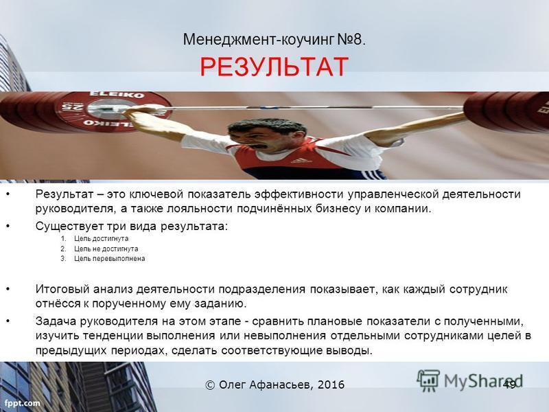 Менеджмент-коучинг 8. РЕЗУЛЬТАТ © Олег Афанасьев, 201649 Результат – это ключевой показатель эффективности управленческой деятельности руководителя, а также лояльности подчинённых бизнесу и компании. Существует три вида результата: 1. Цель достигнута