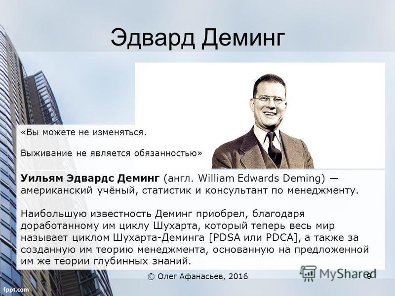 Эдвард Деминг © Олег Афанасьев, 20169 Уильям Эдвардс Деминг (англ. William Edwards Deming) американский учёный, статистик и консультант по менеджменту. Наибольшую известность Деминг приобрел, благодаря доработанному им циклу Шухарта, который теперь в