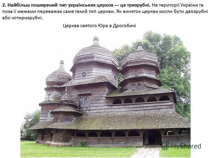 2. Найбільш поширений тип українських церков це тризрубні. На території України та поза її межами переважає саме такий тип церкви. Як виняток церкви могли бути двозрубні або чотиризрубні. Церква святого Юра в Дрогобичі