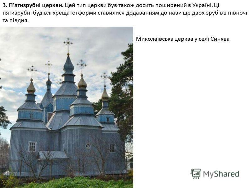 3. П'ятизрубні церкви. Цей тип церкви був також досить поширений в Україні. Ці пятизрубні будівлі хрещатої форми ставилися додаванням до нави ще двох зрубів з півночі та півдня. Миколаївська церква у селі Синява