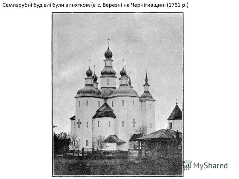 Семизрубні будівлі були винятком (в с. Березні на Чернігивщині (1761 р.)