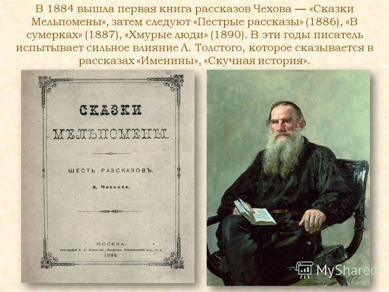В 1884 вышла первая книга рассказов Чехова «Сказки Мельпомены», затем следуют «Пестрые рассказы» (1886), «В сумерках» (1887), «Хмурые люди» (1890). В эти годы писатель испытывает сильное влияние Л. Толстого, которое сказывается в рассказах «Именины»,