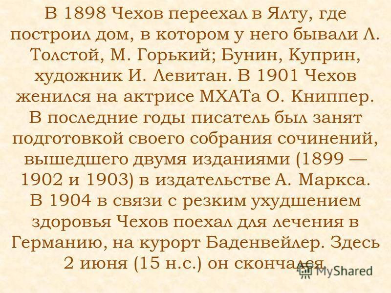 В 1898 Чехов переехал в Ялту, где построил дом, в котором у него бывали Л. Толстой, М. Горький; Бунин, Куприн, художник И. Левитан. В 1901 Чехов женился на актрисе МХАТа О. Книппер. В последние годы писатель был занят подготовкой своего собрания сочи