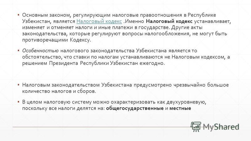 Основным законом, регулирующим налоговые правоотношения в Республике Узбекистан, является Налоговый кодекс.Именно Налоговый кодекс устанавливает, изменяет и отменяет налоги и иные платежи в государстве. Другие акты законодательства, которые регулирую