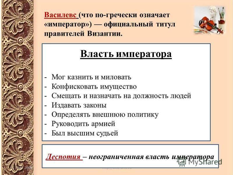Василeвс (что по-гречески означает «император») официальный титул правителей Византии. Власть императора -Мог казнить и миловать -Конфисковать имущество -Смещать и назначать на должность людей -Издавать законы -Определять внешнюю политику -Руководить