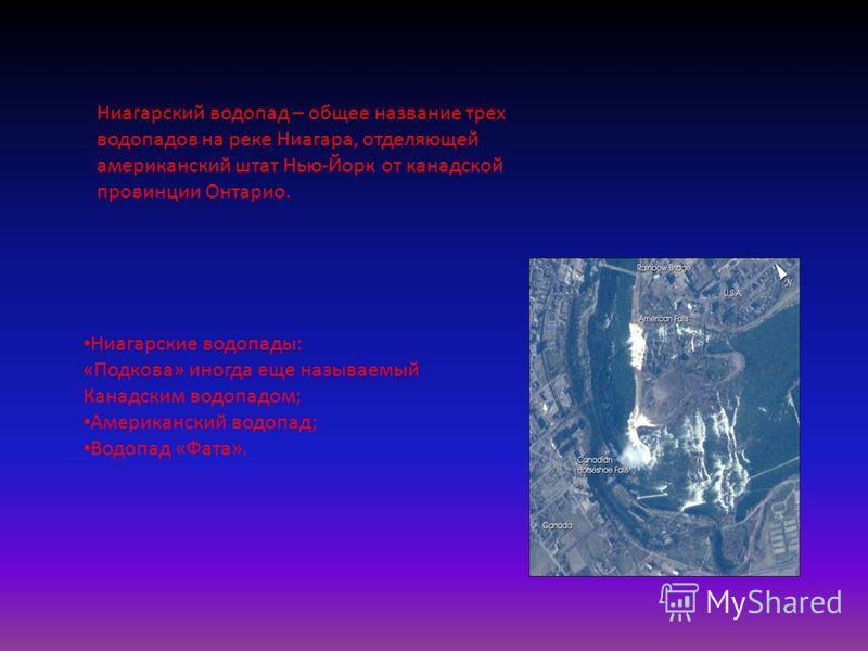 Ниагарский водопад – общее название трех водопадов на реке Ниагара, отделяющей американский штат Нью-Йорк от канадской провинции Онтарио. Ниагарские водопады: «Подкова» иногда еще называемый Канадским водопадом; Американский водопад; Водопад «Фата».