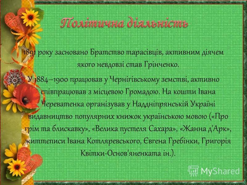 1891 року засновано Братство тарасівців, активним діячем якого невдовзі став Грінченко. У 1884–1900 працював у Чернігівському земстві, активно співпрацював з місцевою Громадою. На кошти Івана Череватенка організував у Наддніпрянській Україні видавниц