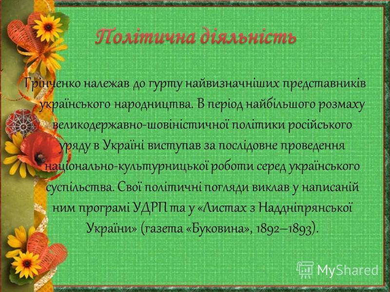 Грінченко належав до гурту найвизначніших представників українського народництва. В період найбільшого розмаху великодержавно-шовіністичної політики російського уряду в Україні виступав за послідовне проведення національно-культурницької роботи серед
