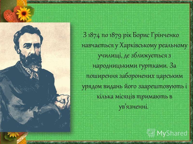 З 1874 по 1879 рік Борис Грінченко навчається у Харківському реальному училищі, де зближується з народницькими гуртками. За поширення заборонених царським урядом видань його заарештовують і кілька місяців тримають в увязненні.