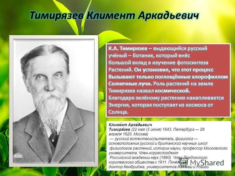 Климе́нт Арка́дьевич Тимиря́зев (22 мая (3 июня) 1843, Петербург 28 апреля 1920, Москва) русский естествоиспытатель, физиолог основоположник русской и британской научных школ физиологов растений, историк науки, профессор Московского университета. Чле
