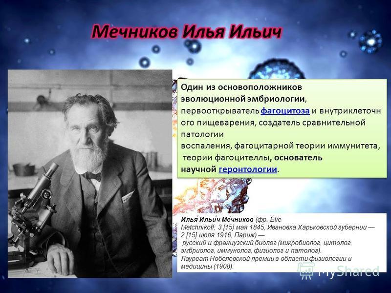 Илья́ Ильи́ч Ме́чников (фр. Élie Metchnikoff; 3 [15] мая 1845, Ивановка Харьковской губернии 2 [15] июля 1916, Париж) русский и французский биолог (микробиолог, цитолог, эмбриолог, иммунолог, физиолог и патолог). Лауреат Нобелевской премии в области