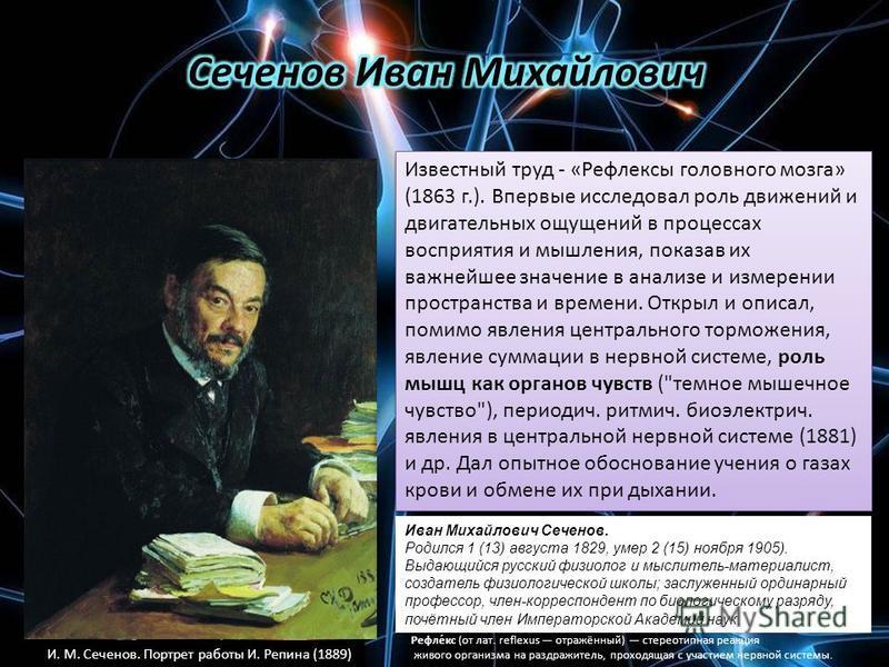 Иван Михайлович Сеченов. Родился 1 (13) августа 1829, умер 2 (15) ноября 1905). Выдающийся русский физиолог и мыслитель-материалист, создатель физиологической школы; заслуженный ординарный профессор, член-корреспондент по биологическому разряду, почё