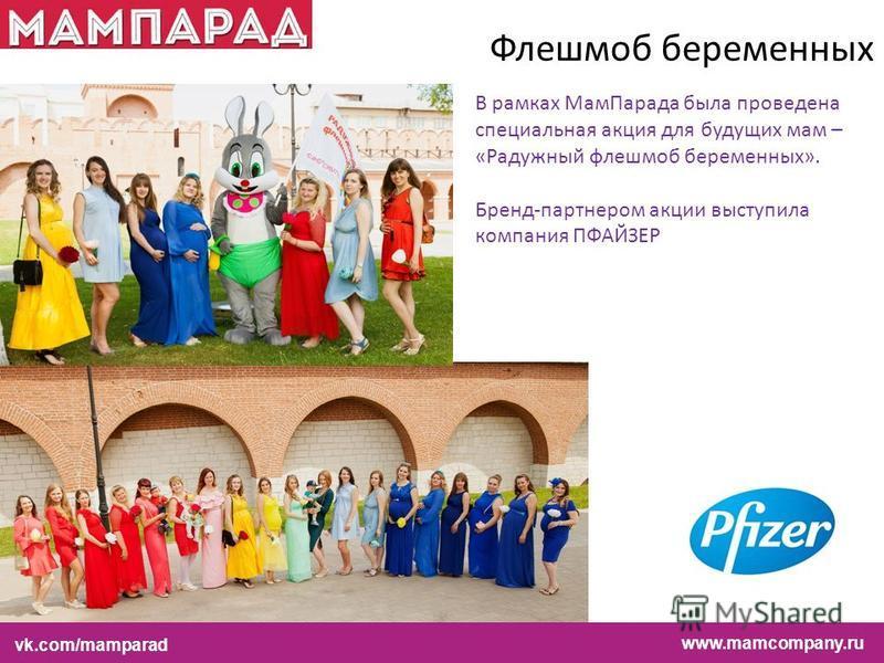 В рамках Мам Парада была проведена специальная акция для будущих мам – «Радужный флеш-моб беременных». Бренд-партнером акции выступила компания ПФАЙЗЕР Флешмоб беременных www.mamcompany.ruvk.com/mamparadwww.mamcompany.ru vk.com/mamparad
