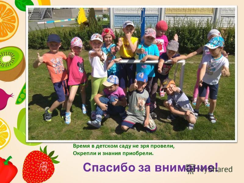 Спасибо за внимание! Время в детском саду не зря провели, Окрепли и знания приобрели.