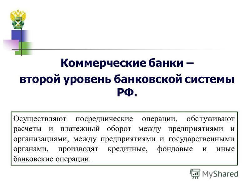 Коммерческие банки – второй уровень банковской системы РФ. Осуществляют посреднические операции, обслуживают расчеты и платежный оборот между предприятиями и организациями, между предприятиями и государственными органами, производят кредитные, фондов