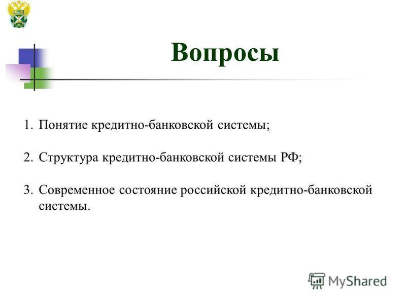 Вопросы 1. Понятие кредитно-банковской системы; 2. Структура кредитно-банковской системы РФ; 3. Современное состояние российской кредитно-банковской системы.