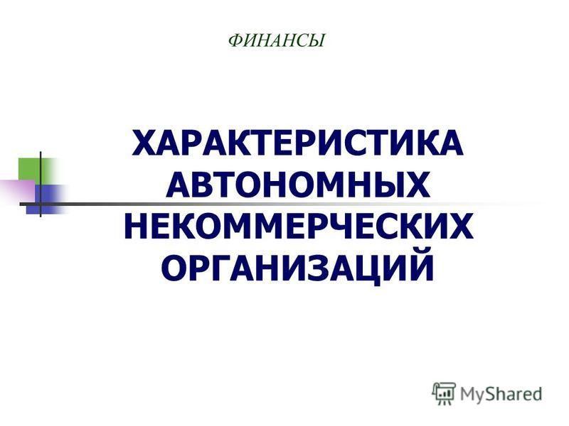 ХАРАКТЕРИСТИКА АВТОНОМНЫХ НЕКОММЕРЧЕСКИХ ОРГАНИЗАЦИЙ ФИНАНСЫ