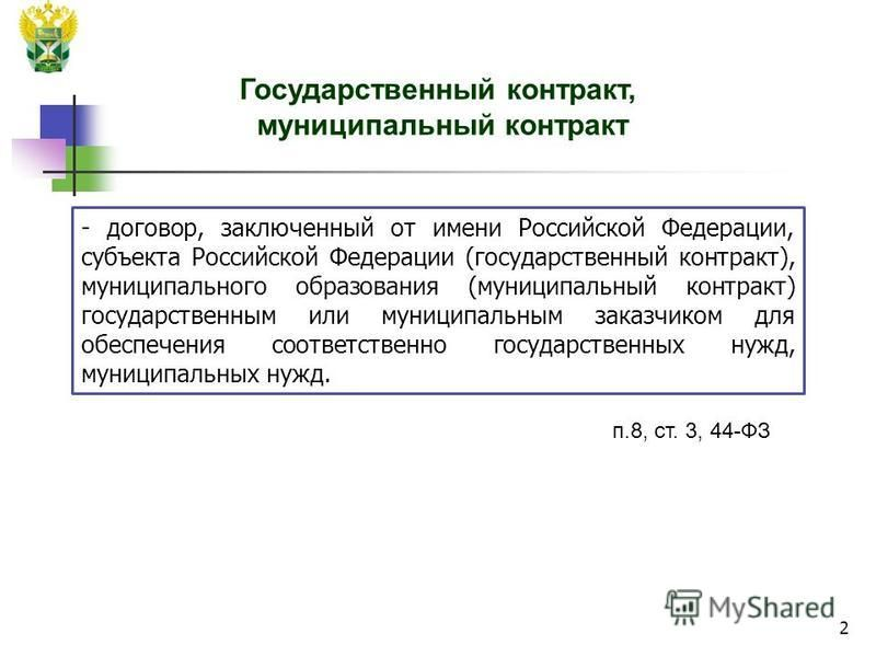 2 - договор, заключенный от имени Российской Федерации, субъекта Российской Федерации (государственный контракт), муниципального образования (муниципальный контракт) государственным или муниципальным заказчиком для обеспечения соответственно государс