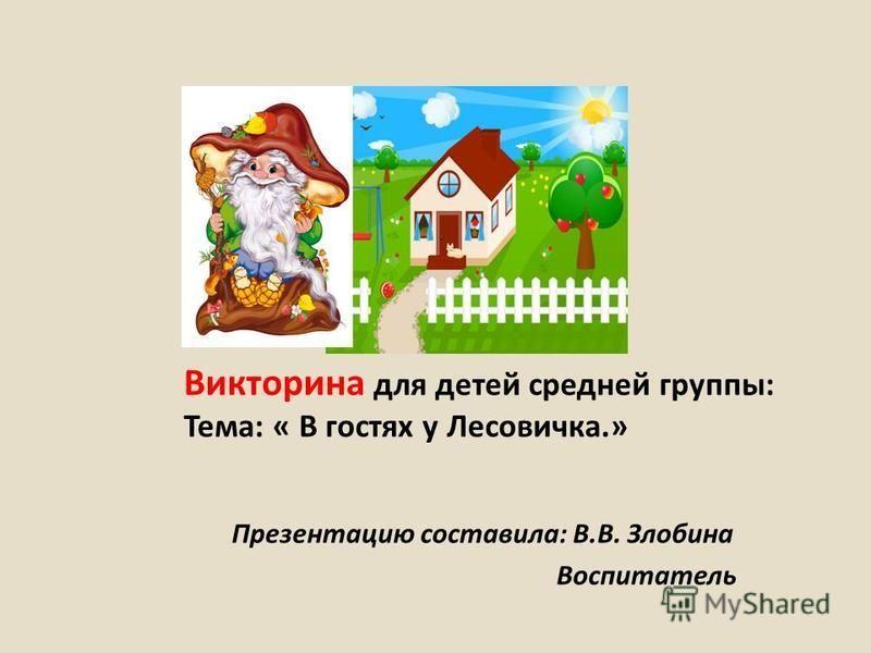 Викторина для детей средней группы: Тема: « В гостях у Лесовичка.» Презентацию составила: В.В. Злобина Воспитатель