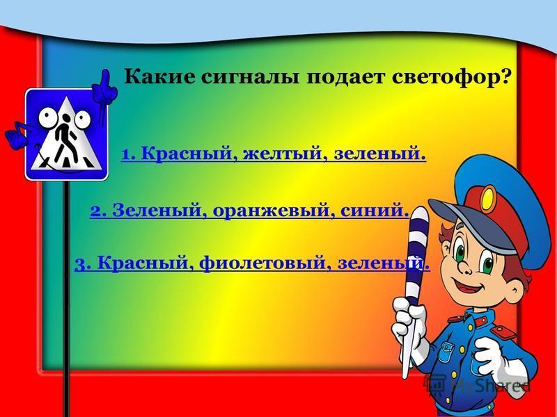 Какие сигналы подает светофор? 1. Красный, желтый, зеленый. 2. Зеленый, оранжевый, синий. 3. Красный, фиолетовый, зеленый.
