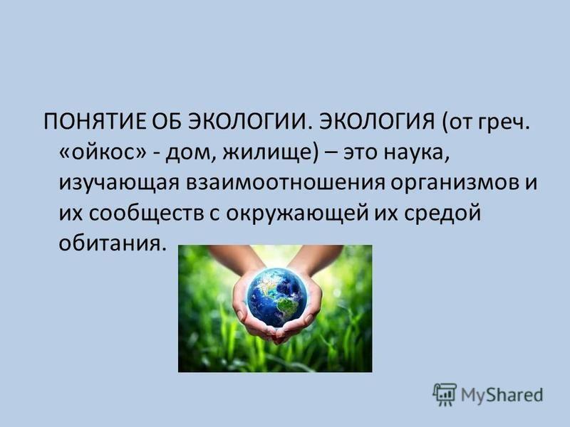 ПОНЯТИЕ ОБ ЭКОЛОГИИ. ЭКОЛОГИЯ (от греч. «ойкос» - дом, жилище) – это наука, изучающая взаимоотношения организмов и их сообществ с окружающей их средой обитания.